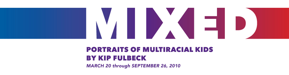 MIXED: Portraits of Multiracial Kids by Kip Fulbeck. March 20 through September 26, 2010
