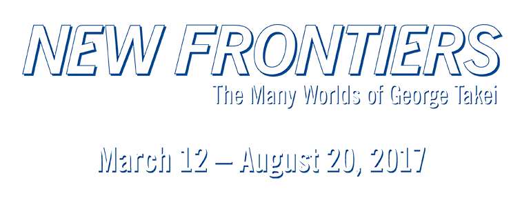 New Frontiers: The Many Worlds of George Takei. March 12 - August 20, 2017