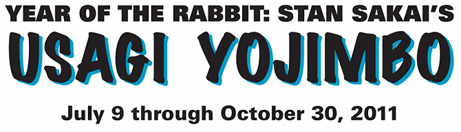 Year of the Rabbit: Stan Sakai's Usagi Yojimbo. July 9 - October 30, 2011
