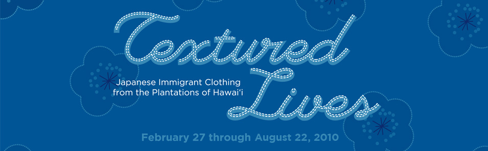 Textured Lives: Japanese Immigrant Clothing from the Plantations of Hawai'i. February 27 through May 30, 2010