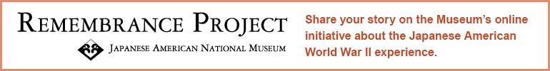 Remembrance Project - Share your story on the Museum's online initiative about the Japanese American World War II experience.